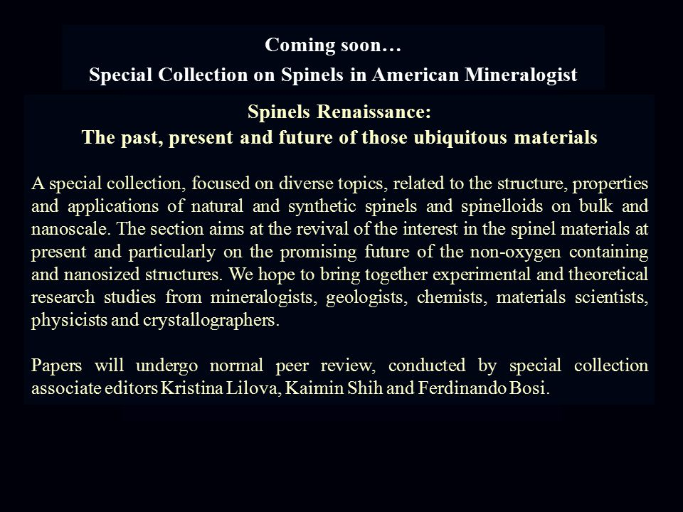 Coming soon… Special Collection on Spinels in American Mineralogist Spinels Renaissance: The past, present and future of those ubiquitous materials A special collection, focused on diverse topics, related to the structure, properties and applications of natural and synthetic spinels and spinelloids on bulk and nanoscale.