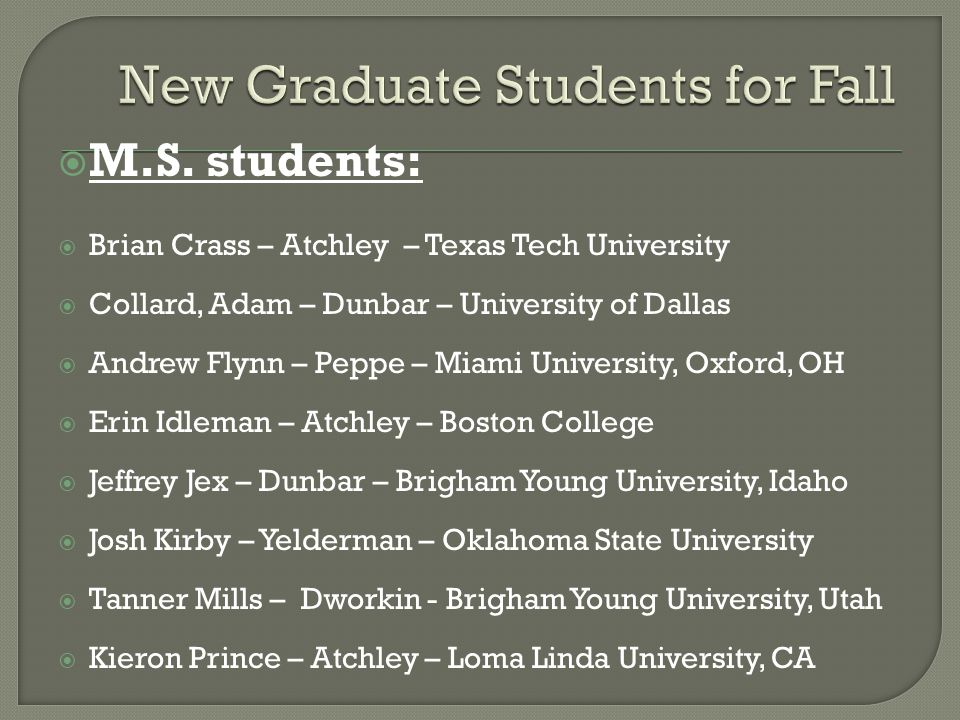  M.S. students:  Brian Crass – Atchley – Texas Tech University  Collard, Adam – Dunbar – University of Dallas  Andrew Flynn – Peppe – Miami Univer