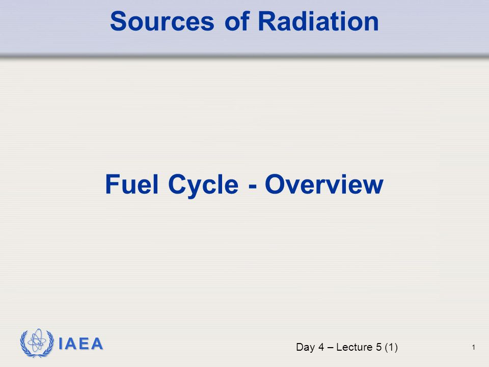 IAEA Sources of Radiation Fuel Cycle - Overview Day 4 – Lecture 5 (1) 1