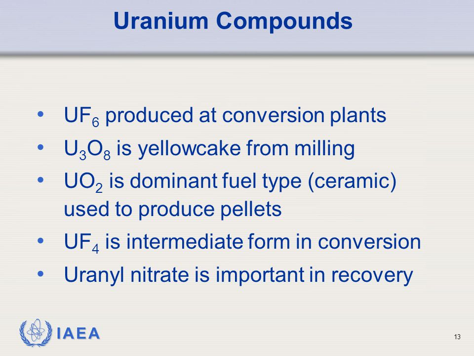 IAEA Uranium Compounds UF 6 produced at conversion plants U 3 O 8 is yellowcake from milling UO 2 is dominant fuel type (ceramic) used to produce pellets UF 4 is intermediate form in conversion Uranyl nitrate is important in recovery 13