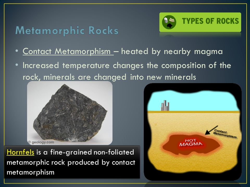 Contact Metamorphism – heated by nearby magma Increased temperature changes the composition of the rock, minerals are changed into new minerals Hornfe