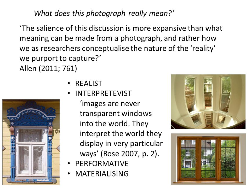 What does this photograph really mean?' 'The salience of this discussion is more expansive than what meaning can be made from a photograph, and rather how we as researchers conceptualise the nature of the 'reality' we purport to capture?' Allen (2011; 761) REALIST INTERPRETEVIST 'images are never transparent windows into the world.