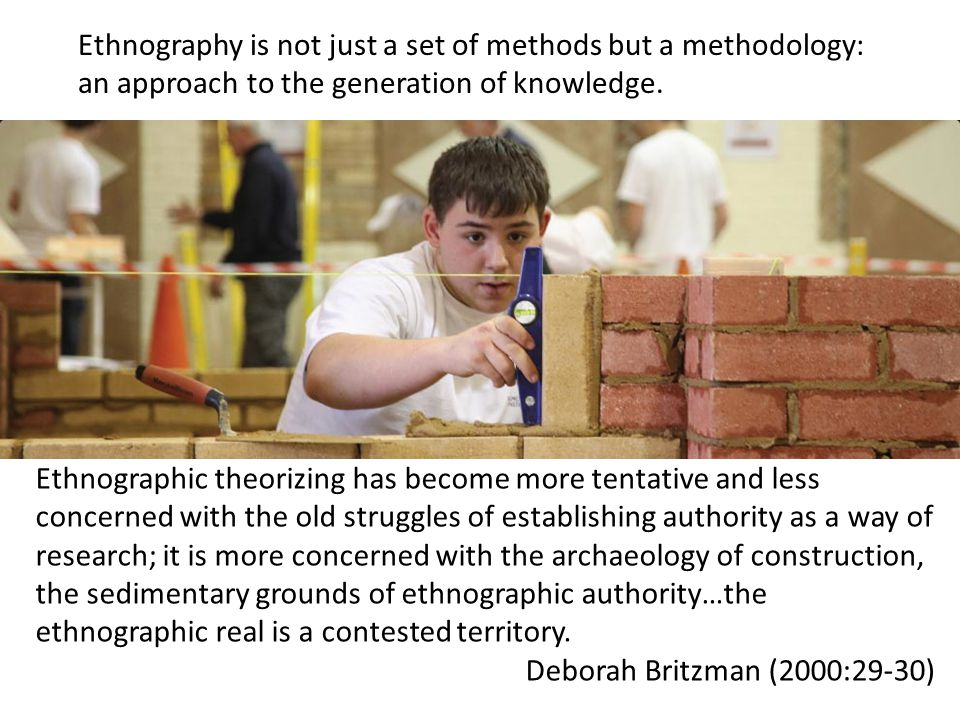 Ethnography is not just a set of methods but a methodology: an approach to the generation of knowledge.