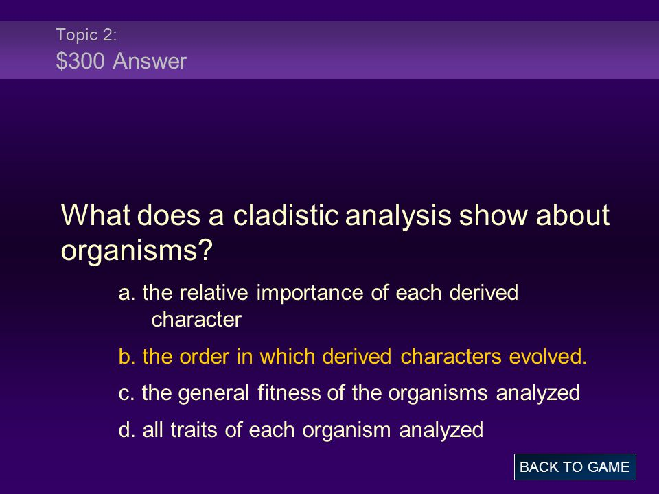 Topic 2: $300 Answer What does a cladistic analysis show about organisms? a. the relative importance of each derived character b. the order in which d