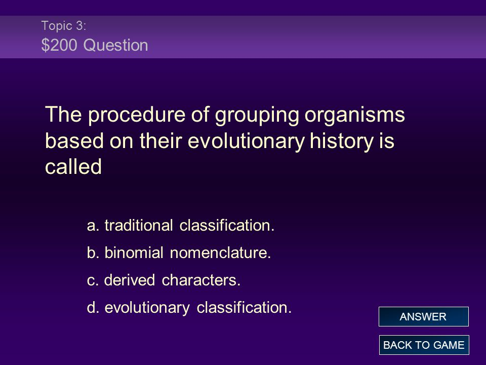 Topic 3: $200 Question The procedure of grouping organisms based on their evolutionary history is called a. traditional classification. b. binomial no
