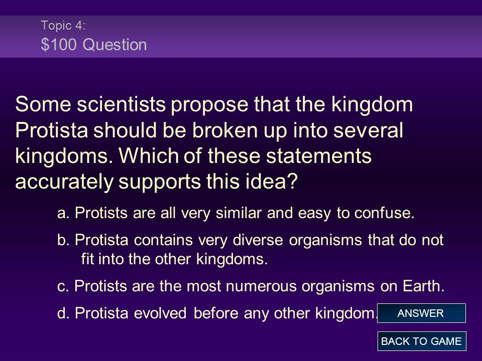 Topic 4: $100 Question Some scientists propose that the kingdom Protista should be broken up into several kingdoms. Which of these statements accurate
