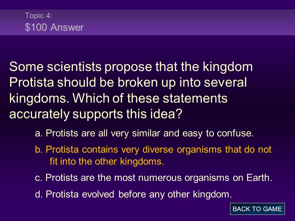 Topic 4: $100 Answer Some scientists propose that the kingdom Protista should be broken up into several kingdoms. Which of these statements accurately