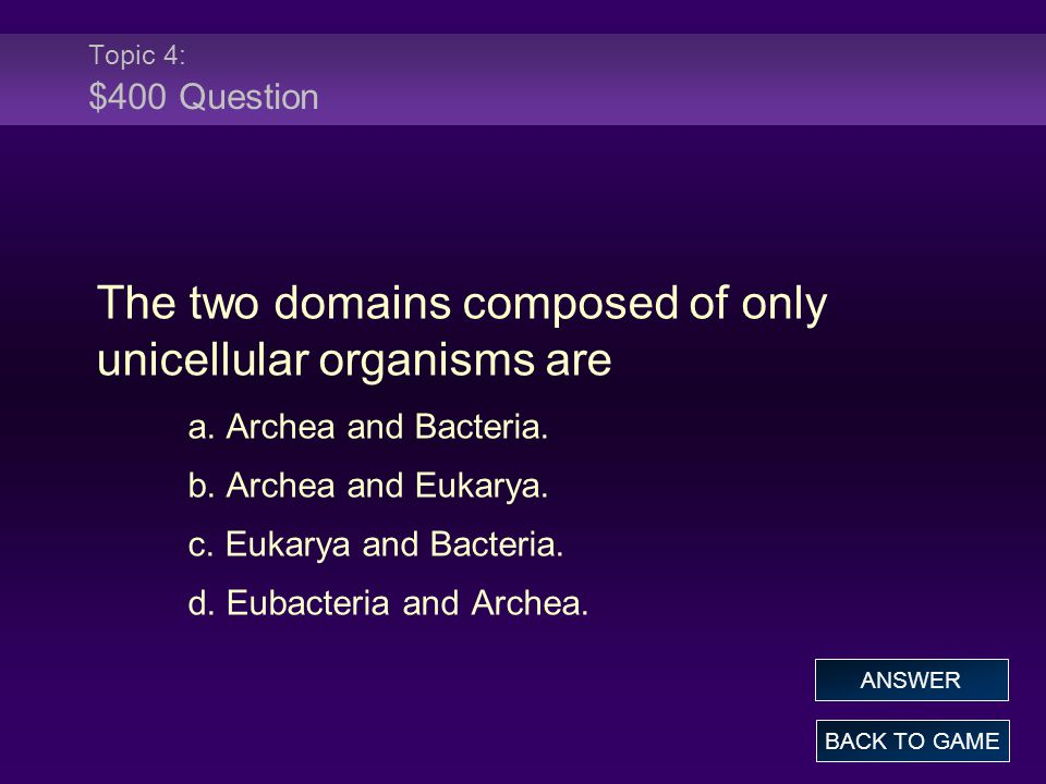 Topic 4: $400 Question The two domains composed of only unicellular organisms are a. Archea and Bacteria. b. Archea and Eukarya. c. Eukarya and Bacter