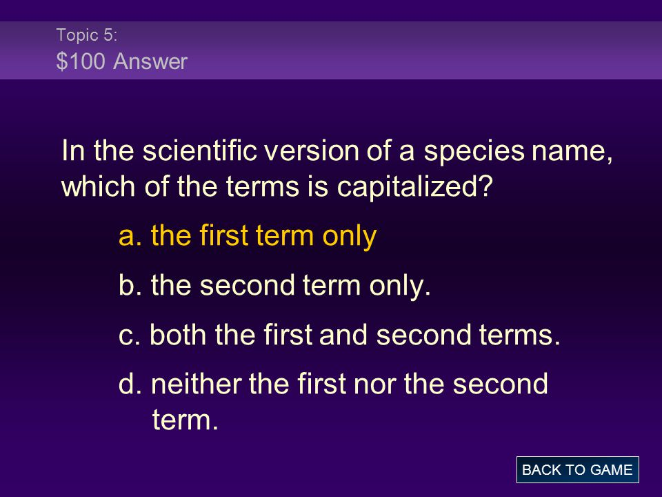 Topic 5: $100 Answer In the scientific version of a species name, which of the terms is capitalized? a. the first term only b. the second term only. c