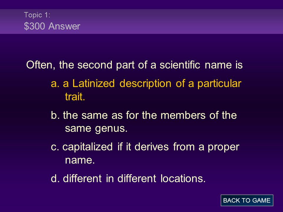 Topic 1: $300 Answer Often, the second part of a scientific name is a. a Latinized description of a particular trait. b. the same as for the members o
