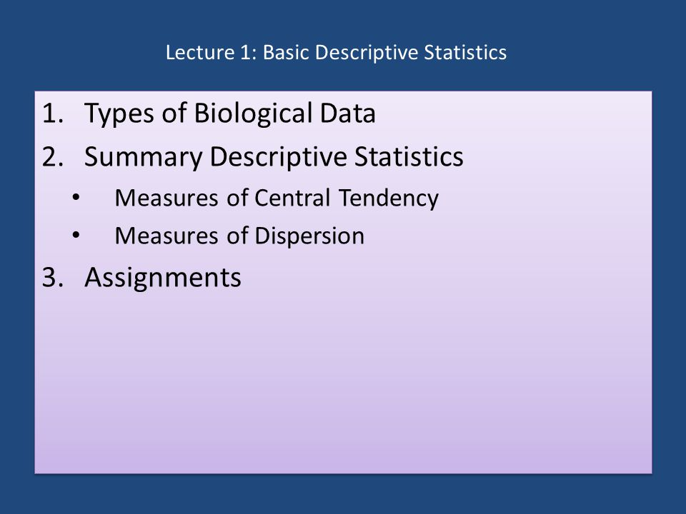 Lecture 1: Basic Descriptive Statistics 1.Types of Biological Data 2.Summary Descriptive Statistics Measures of Central Tendency Measures of Dispersion 3.Assignments 1.Types of Biological Data 2.Summary Descriptive Statistics Measures of Central Tendency Measures of Dispersion 3.Assignments