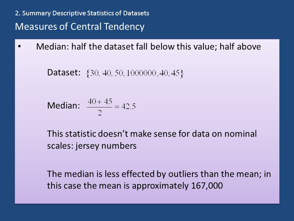 Measures of Central Tendency Median: half the dataset fall below this value; half above Dataset: Median: This statistic doesn't make sense for data on nominal scales: jersey numbers The median is less effected by outliers than the mean; in this case the mean is approximately 167,000 Median: half the dataset fall below this value; half above Dataset: Median: This statistic doesn't make sense for data on nominal scales: jersey numbers The median is less effected by outliers than the mean; in this case the mean is approximately 167,000 2.