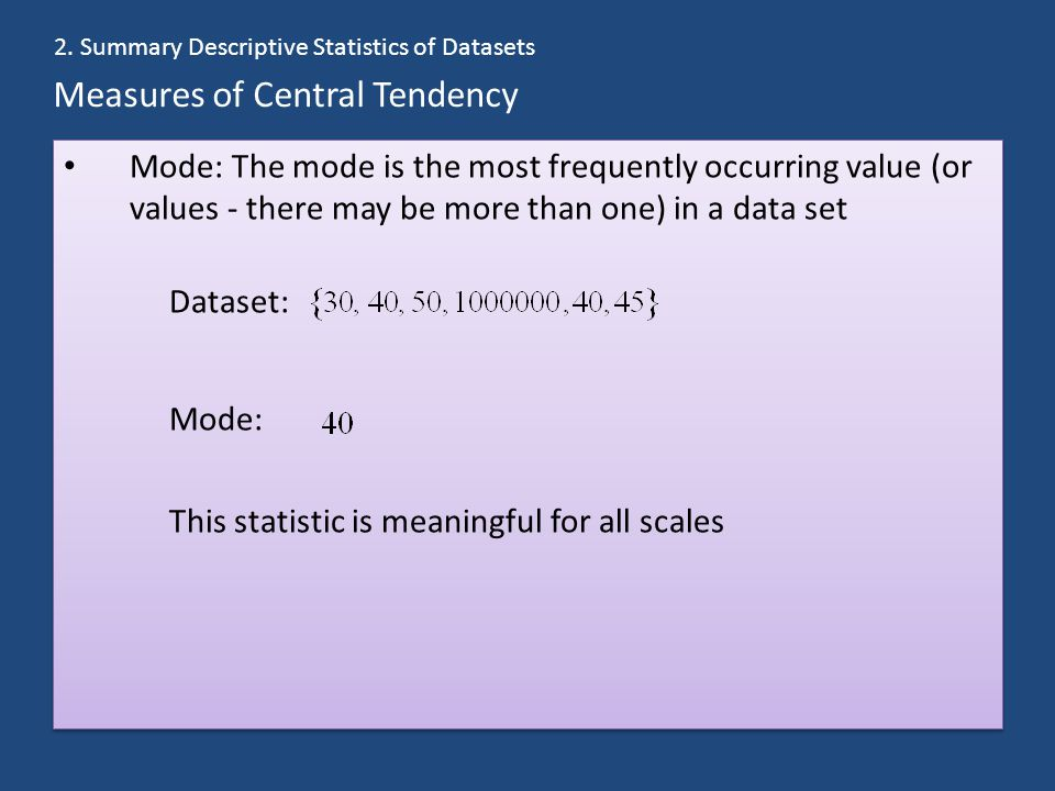 Measures of Central Tendency Mode: The mode is the most frequently occurring value (or values - there may be more than one) in a data set Dataset: Mode: This statistic is meaningful for all scales Mode: The mode is the most frequently occurring value (or values - there may be more than one) in a data set Dataset: Mode: This statistic is meaningful for all scales 2.
