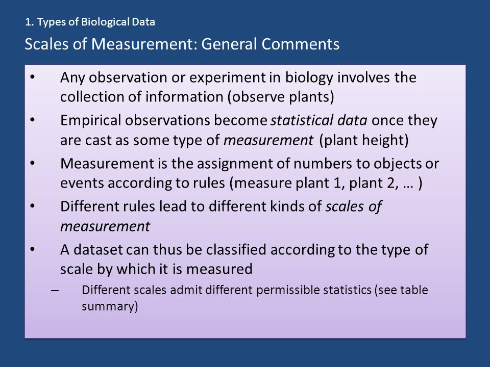 Scales of Measurement: General Comments Any observation or experiment in biology involves the collection of information (observe plants) Empirical observations become statistical data once they are cast as some type of measurement (plant height) Measurement is the assignment of numbers to objects or events according to rules (measure plant 1, plant 2, … ) Different rules lead to different kinds of scales of measurement A dataset can thus be classified according to the type of scale by which it is measured – Different scales admit different permissible statistics (see table summary) Any observation or experiment in biology involves the collection of information (observe plants) Empirical observations become statistical data once they are cast as some type of measurement (plant height) Measurement is the assignment of numbers to objects or events according to rules (measure plant 1, plant 2, … ) Different rules lead to different kinds of scales of measurement A dataset can thus be classified according to the type of scale by which it is measured – Different scales admit different permissible statistics (see table summary) 1.