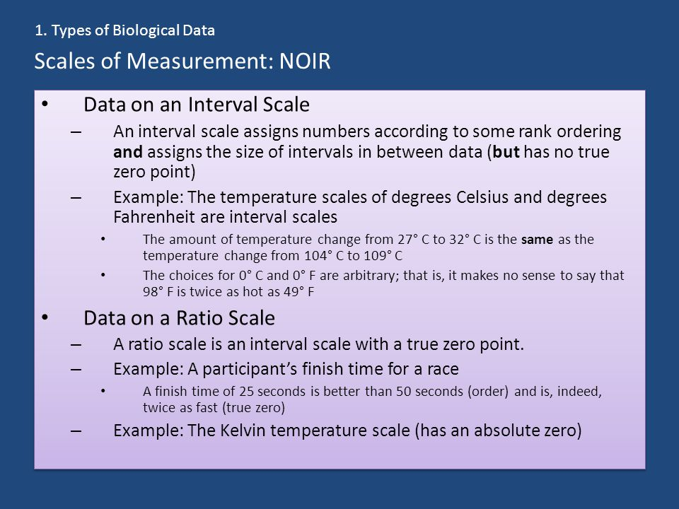 Scales of Measurement: NOIR Data on an Interval Scale – An interval scale assigns numbers according to some rank ordering and assigns the size of intervals in between data (but has no true zero point) – Example: The temperature scales of degrees Celsius and degrees Fahrenheit are interval scales The amount of temperature change from 27° C to 32° C is the same as the temperature change from 104° C to 109° C The choices for 0° C and 0° F are arbitrary; that is, it makes no sense to say that 98° F is twice as hot as 49° F Data on a Ratio Scale – A ratio scale is an interval scale with a true zero point.
