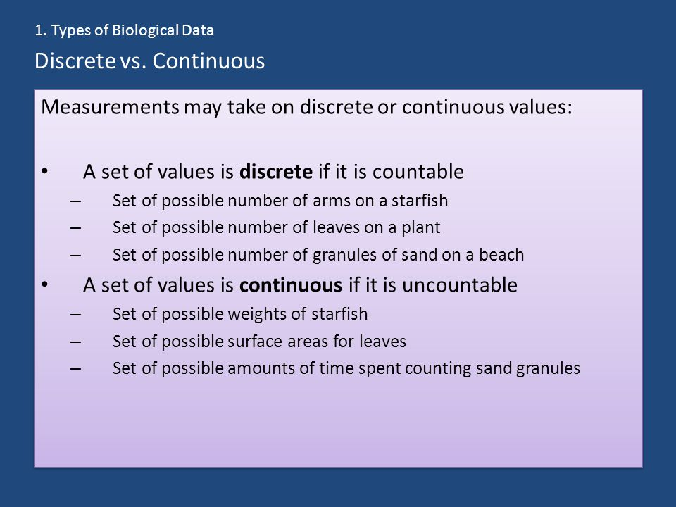 Discrete vs. Continuous Measurements may take on discrete or continuous values: A set of values is discrete if it is countable – Set of possible numbe