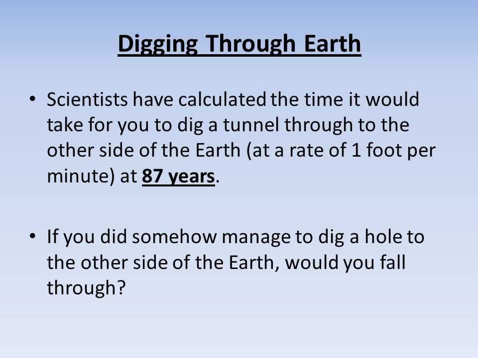 Digging Through Earth Scientists have calculated the time it would take for you to dig a tunnel through to the other side of the Earth (at a rate of 1 foot per minute) at 87 years.