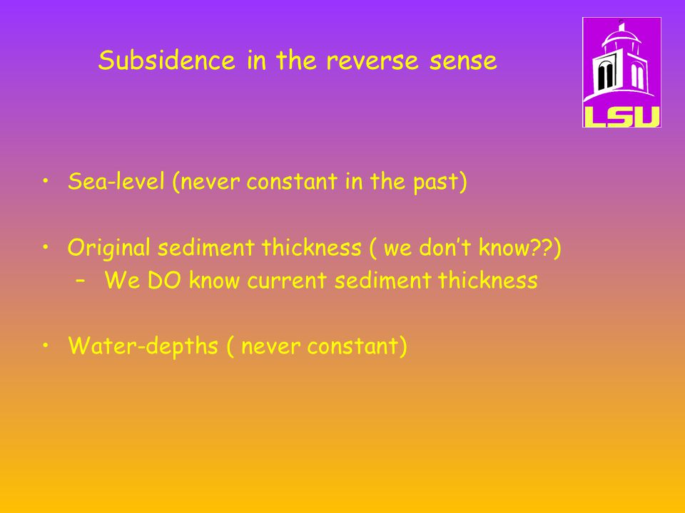 Subsidence in the reverse sense Sea-level (never constant in the past) Original sediment thickness ( we don't know ) – We DO know current sediment thickness Water-depths ( never constant)