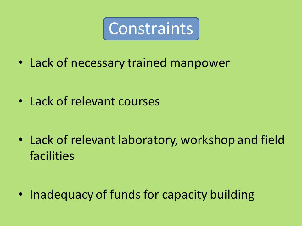 Constraints Lack of necessary trained manpower Lack of relevant courses Lack of relevant laboratory, workshop and field facilities Inadequacy of funds for capacity building