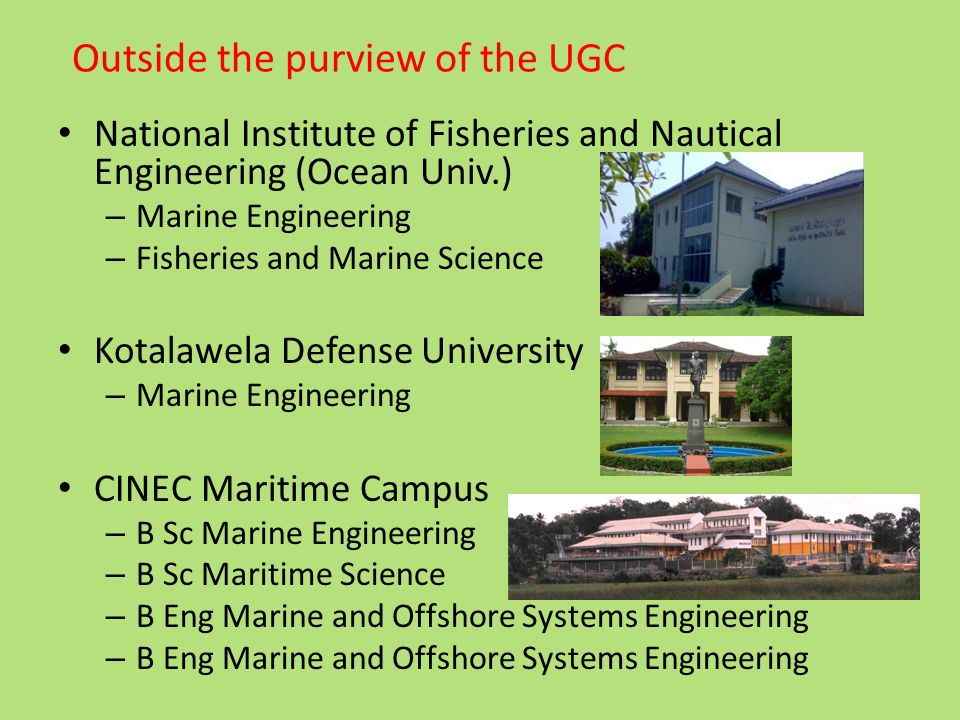 National Institute of Fisheries and Nautical Engineering (Ocean Univ.) – Marine Engineering – Fisheries and Marine Science Kotalawela Defense University – Marine Engineering CINEC Maritime Campus – B Sc Marine Engineering – B Sc Maritime Science – B Eng Marine and Offshore Systems Engineering Outside the purview of the UGC