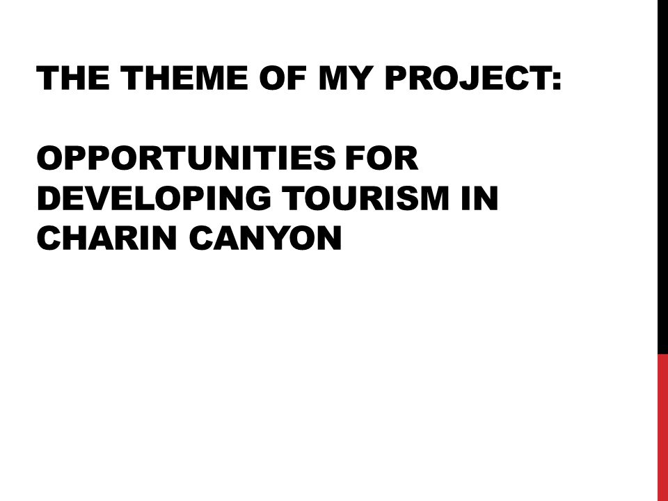 THE THEME OF MY PROJECT: OPPORTUNITIES FOR DEVELOPING TOURISM IN CHARIN CANYON