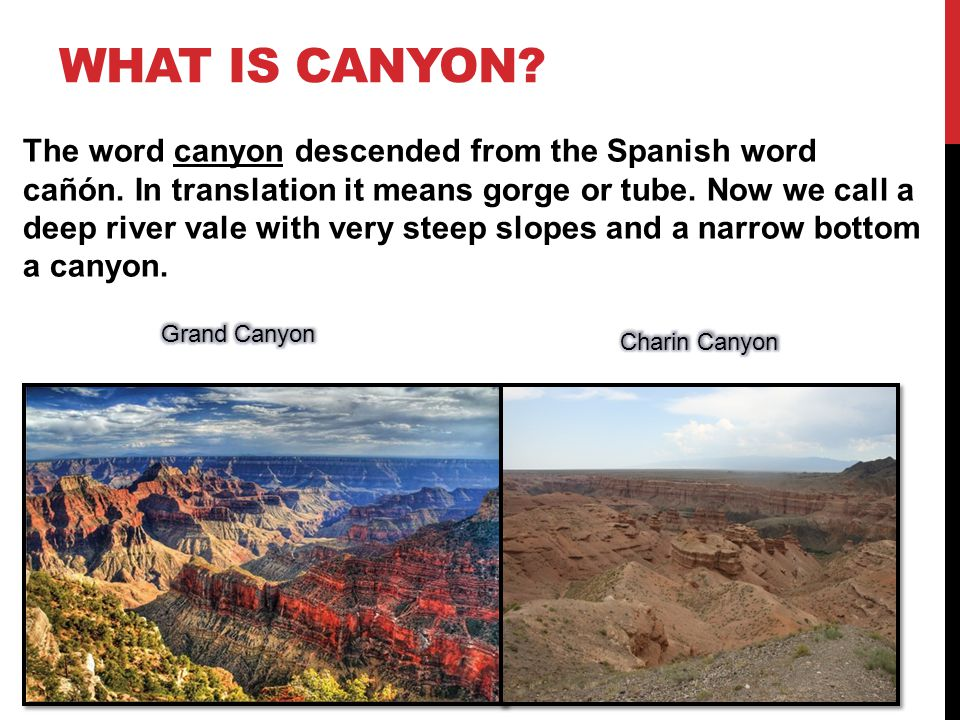 WHAT IS CANYON.The word canyon descended from the Spanish word cañón.
