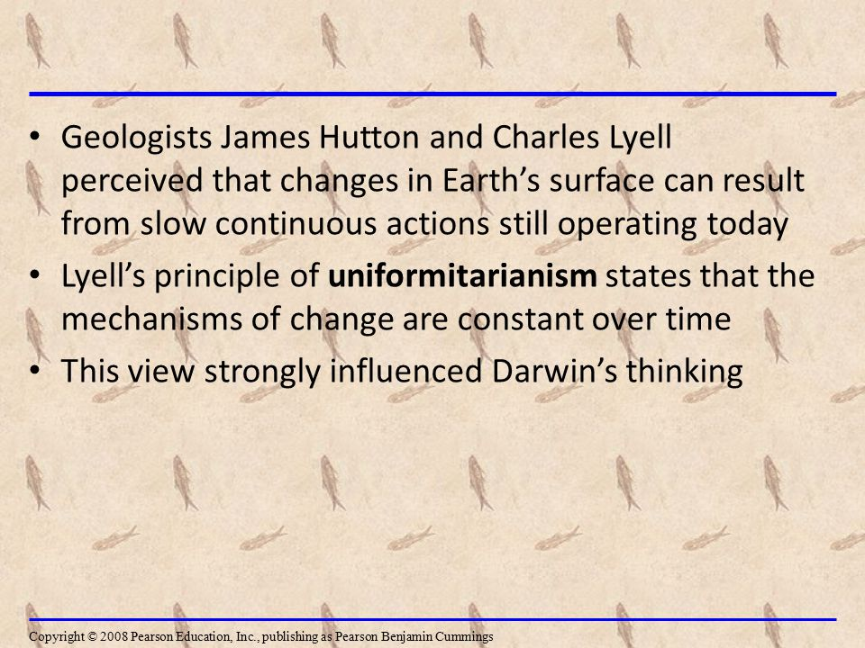 Geologists James Hutton and Charles Lyell perceived that changes in Earth's surface can result from slow continuous actions still operating today Lyel