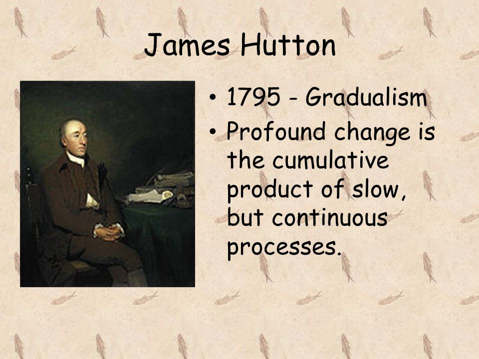 James Hutton 1795 - Gradualism Profound change is the cumulative product of slow, but continuous processes.