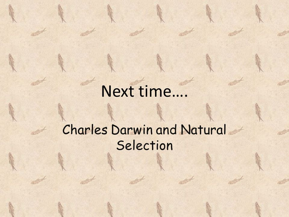 Next time…. Charles Darwin and Natural Selection