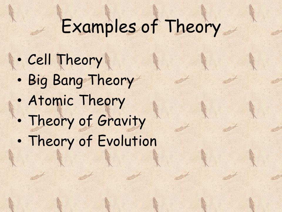 Examples of Theory Cell Theory Big Bang Theory Atomic Theory Theory of Gravity Theory of Evolution