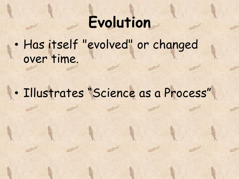 Evolution Has itself evolved or changed over time. Illustrates Science as a Process