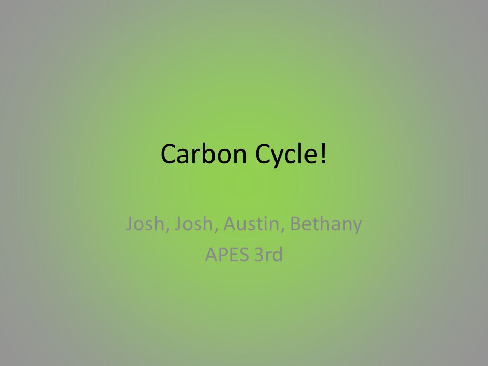 Carbon Cycle! Josh, Josh, Austin, Bethany APES 3rd