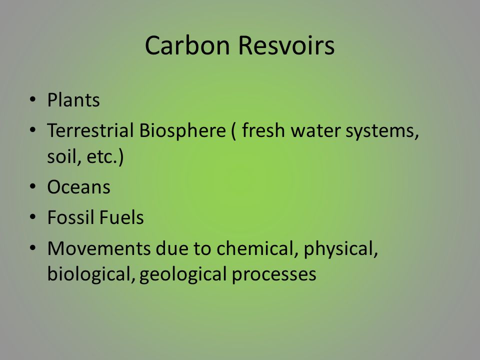 Carbon Resvoirs Plants Terrestrial Biosphere ( fresh water systems, soil, etc.) Oceans Fossil Fuels Movements due to chemical, physical, biological, geological processes