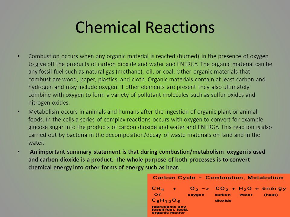 Chemical Reactions Combustion occurs when any organic material is reacted (burned) in the presence of oxygen to give off the products of carbon dioxide and water and ENERGY.