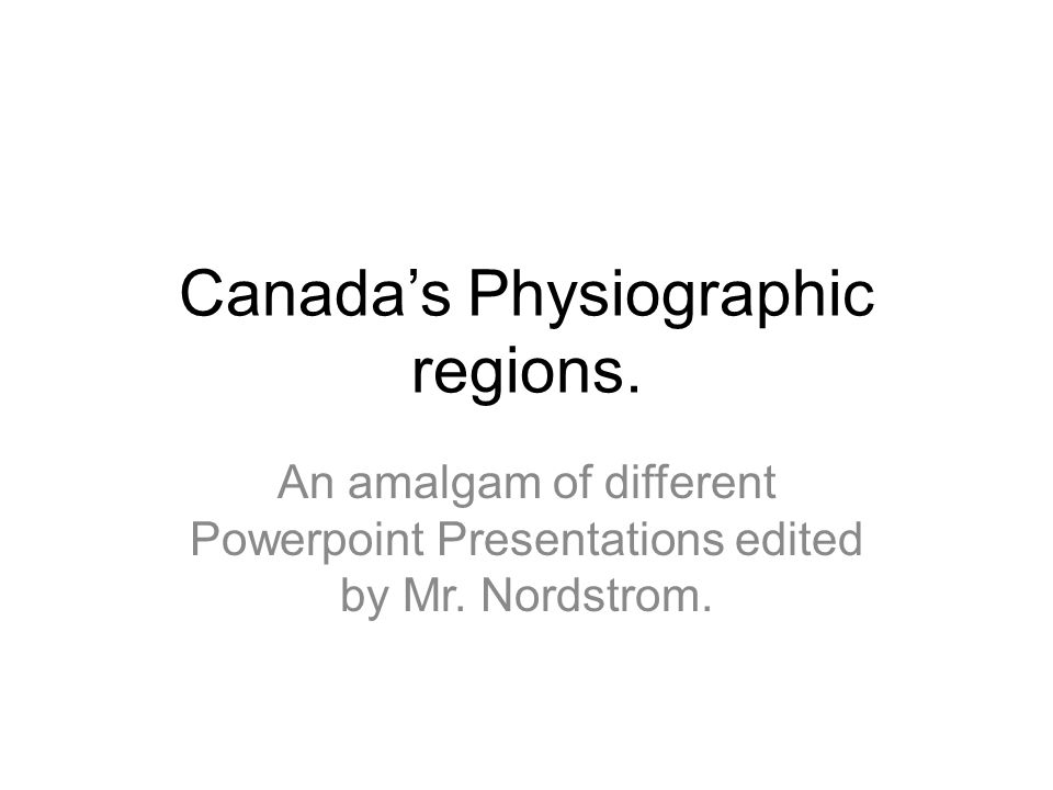 Canada's Physiographic regions. An amalgam of different Powerpoint Presentations edited by Mr. Nordstrom.