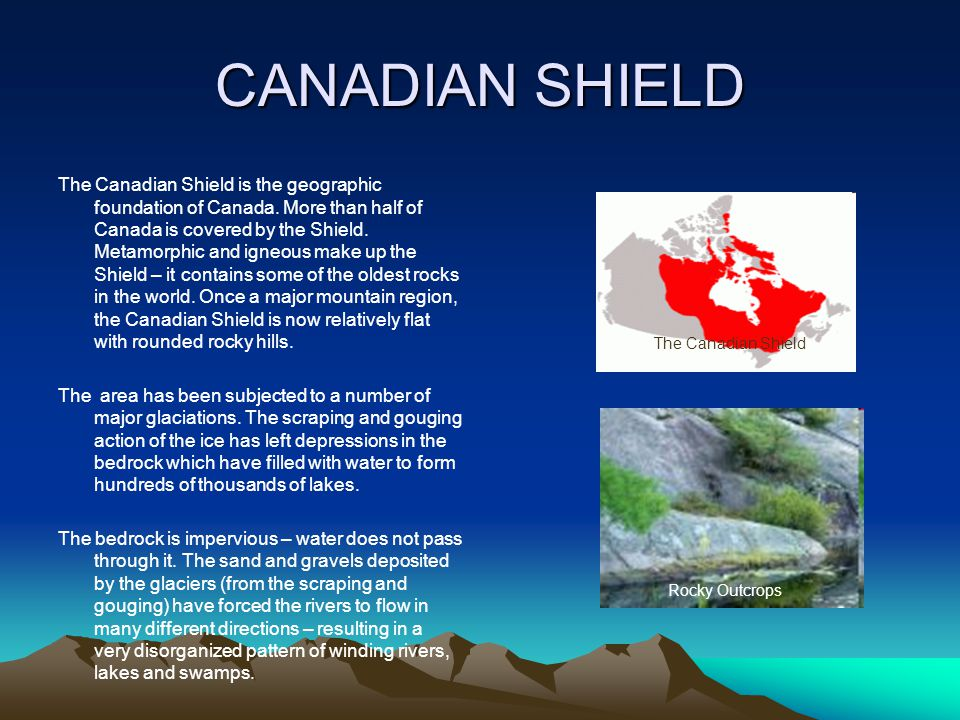 CANADIAN SHIELD The Canadian Shield is the geographic foundation of Canada. More than half of Canada is covered by the Shield. Metamorphic and igneous