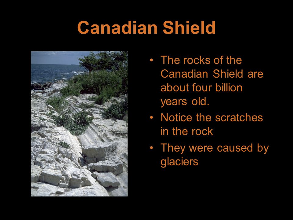 Canadian Shield The rocks of the Canadian Shield are about four billion years old. Notice the scratches in the rock They were caused by glaciers