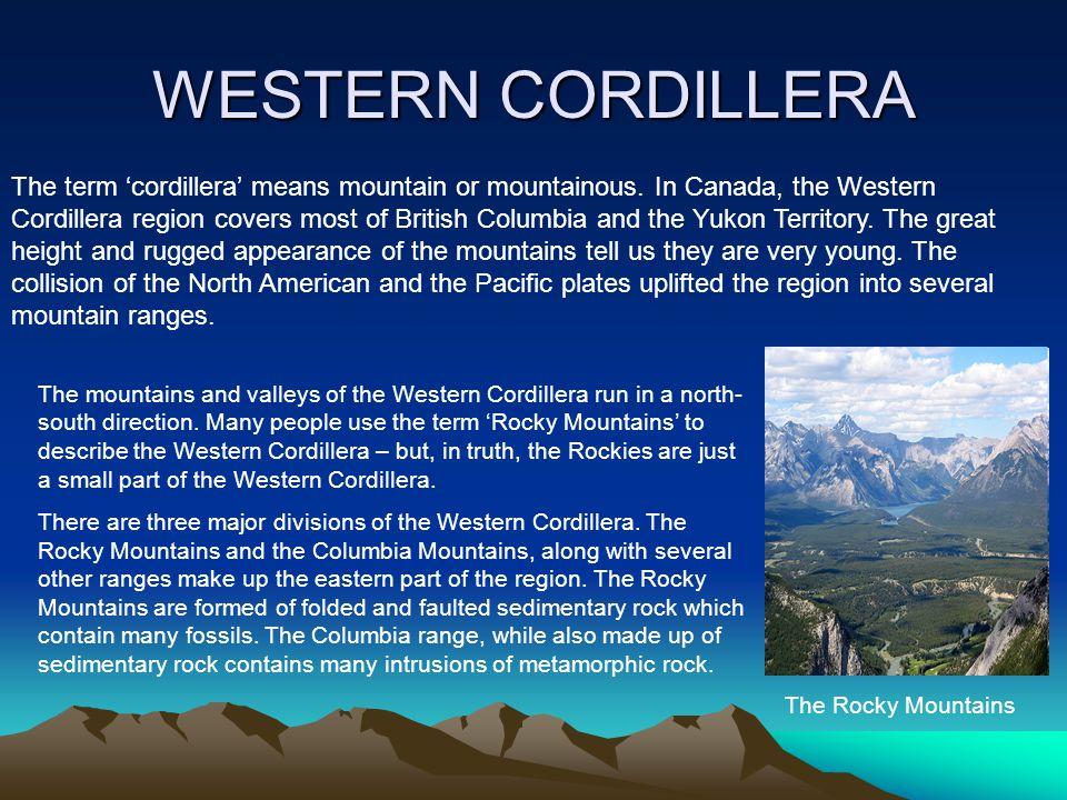 WESTERN CORDILLERA The term 'cordillera' means mountain or mountainous. In Canada, the Western Cordillera region covers most of British Columbia and t
