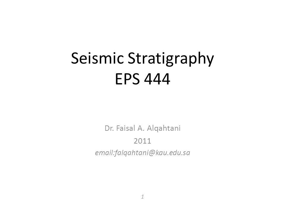 Seismic Stratigraphy EPS 444 Dr. Faisal A. Alqahtani 2011 email:falqahtani@kau.edu.sa 1
