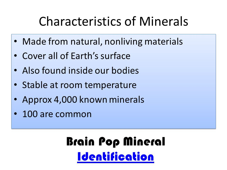 Characteristics of Minerals Made from natural, nonliving materials Cover all of Earth's surface Also found inside our bodies Stable at room temperature Approx 4,000 known minerals 100 are common Made from natural, nonliving materials Cover all of Earth's surface Also found inside our bodies Stable at room temperature Approx 4,000 known minerals 100 are common Brain Pop Mineral Identification Identification