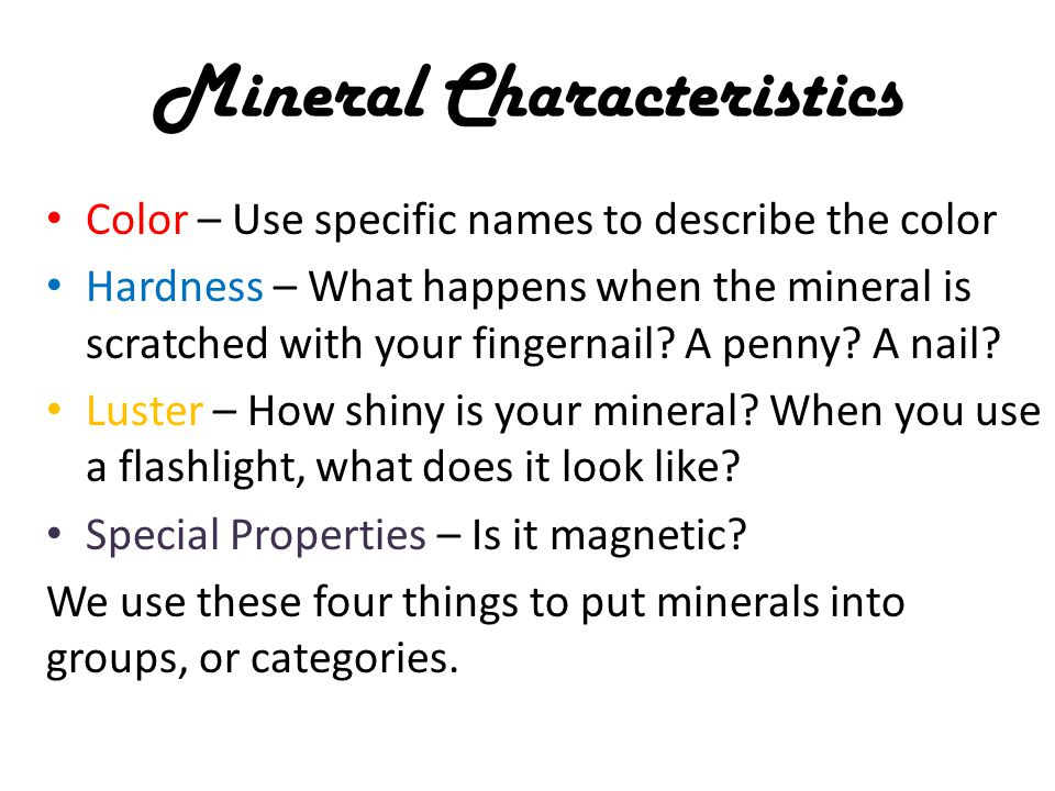 Mineral Characteristics Color – Use specific names to describe the color Hardness – What happens when the mineral is scratched with your fingernail.