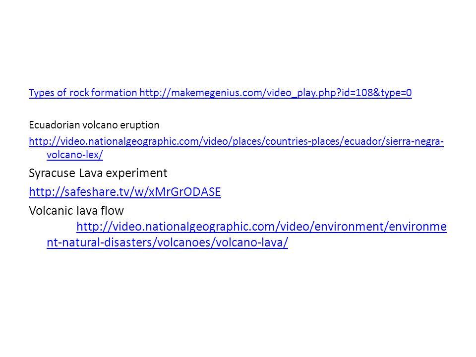 Types of rock formation http://makemegenius.com/video_play.php id=108&type=0 Ecuadorian volcano eruption http://video.nationalgeographic.com/video/places/countries-places/ecuador/sierra-negra- volcano-lex/ Syracuse Lava experiment http://safeshare.tv/w/xMrGrODASE Volcanic lava flow http://video.nationalgeographic.com/video/environment/environme nt-natural-disasters/volcanoes/volcano-lava/ http://video.nationalgeographic.com/video/environment/environme nt-natural-disasters/volcanoes/volcano-lava/