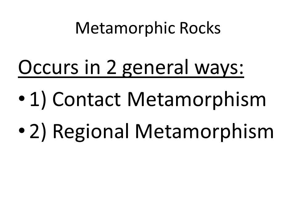 Metamorphic Rocks Occurs in 2 general ways: 1) Contact Metamorphism 2) Regional Metamorphism