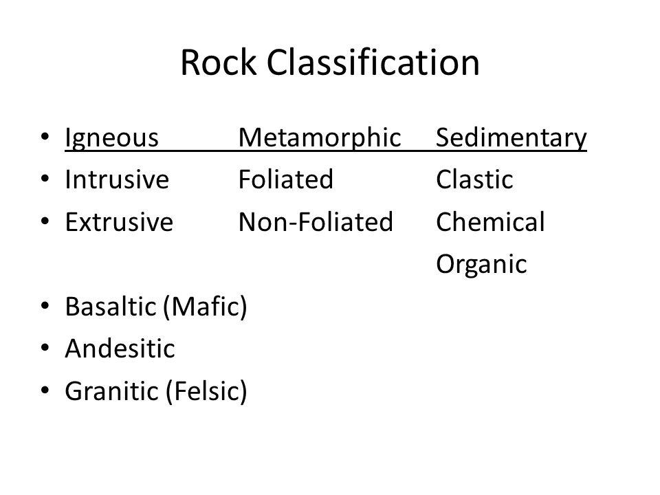 Rock Classification IgneousMetamorphicSedimentary IntrusiveFoliatedClastic ExtrusiveNon-FoliatedChemical Organic Basaltic (Mafic) Andesitic Granitic (Felsic)