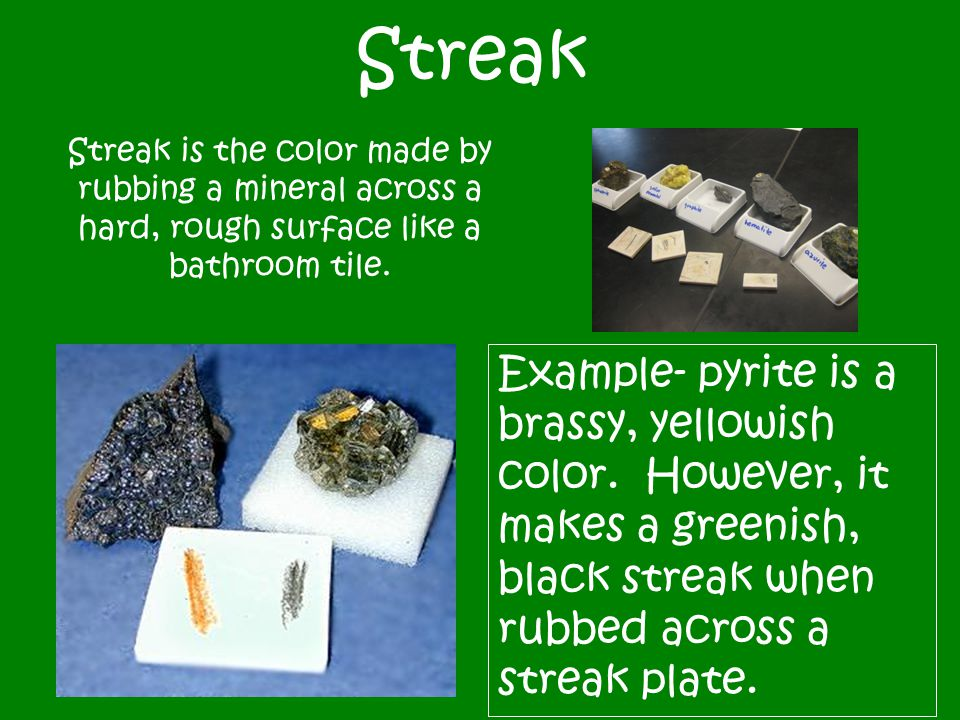 Streak Streak is the color made by rubbing a mineral across a hard, rough surface like a bathroom tile. Example- pyrite is a brassy, yellowish color.
