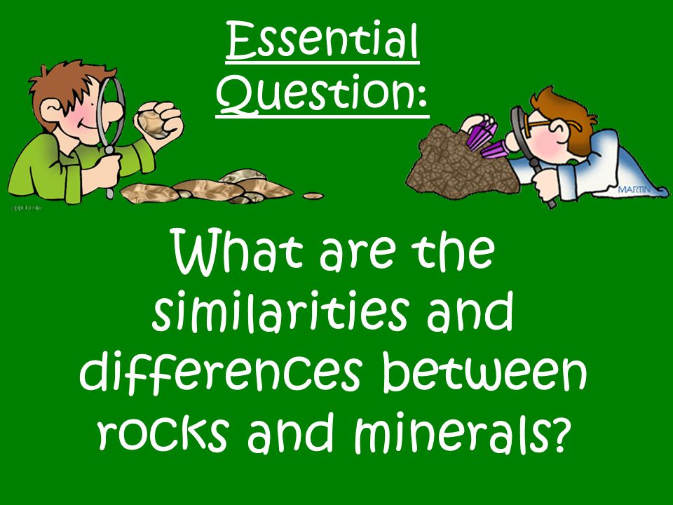 Essential Question: What are the similarities and differences between rocks and minerals?