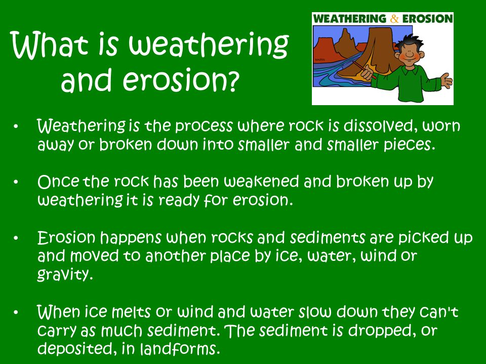 What is weathering and erosion? Weathering is the process where rock is dissolved, worn away or broken down into smaller and smaller pieces. Once the