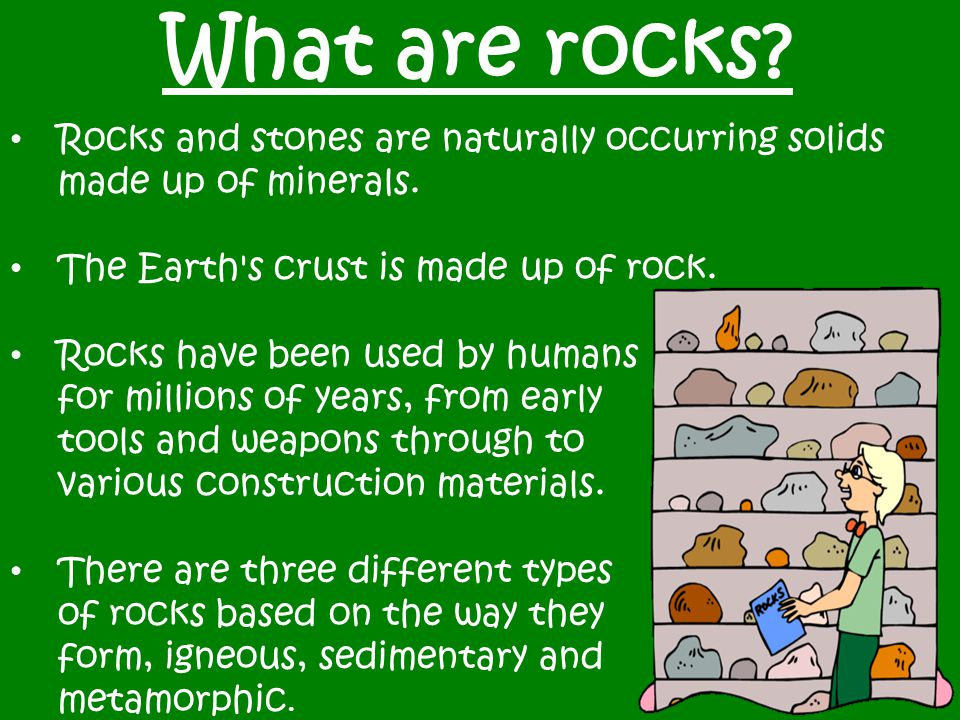 What are rocks? Rocks and stones are naturally occurring solids made up of minerals. The Earth's crust is made up of rock. Rocks have been used by hum