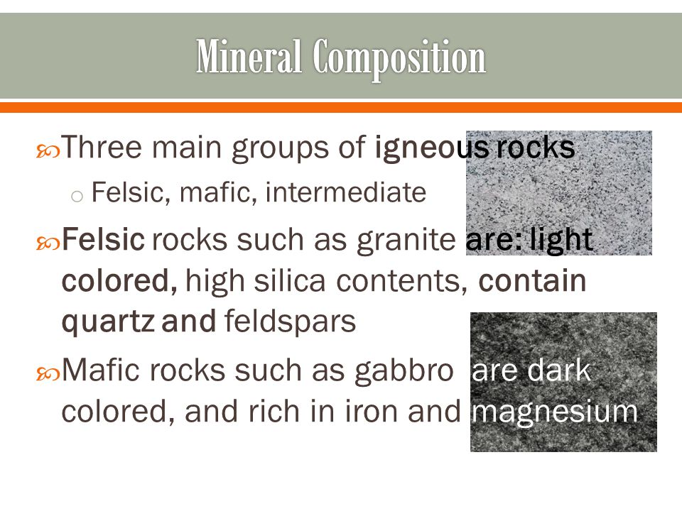  Three main groups of igneous rocks o Felsic, mafic, intermediate  Felsic rocks such as granite are: light colored, high silica contents, contain qu