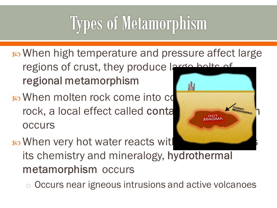  When high temperature and pressure affect large regions of crust, they produce large belts of regional metamorphism  When molten rock come into con